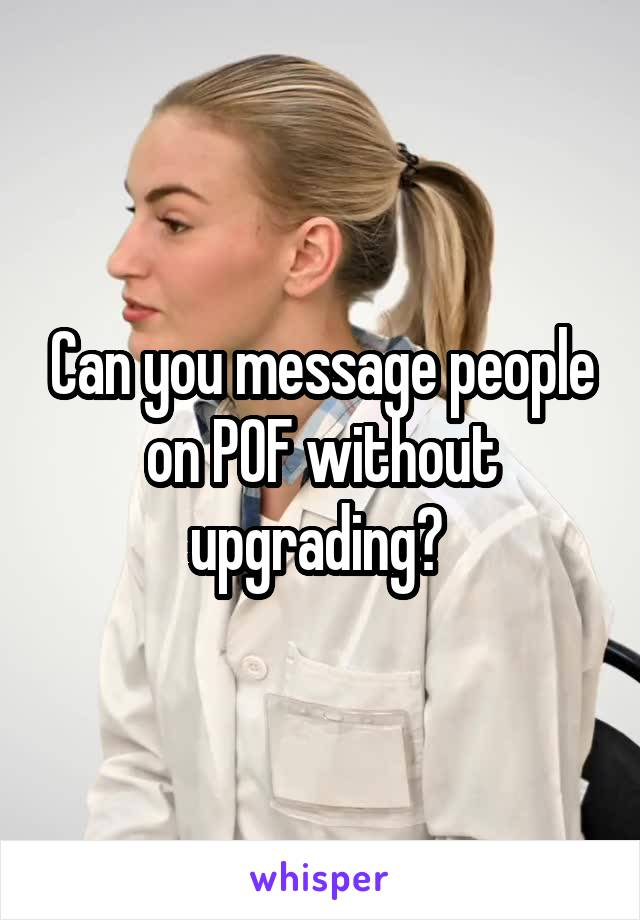 Can you message people on POF without upgrading?