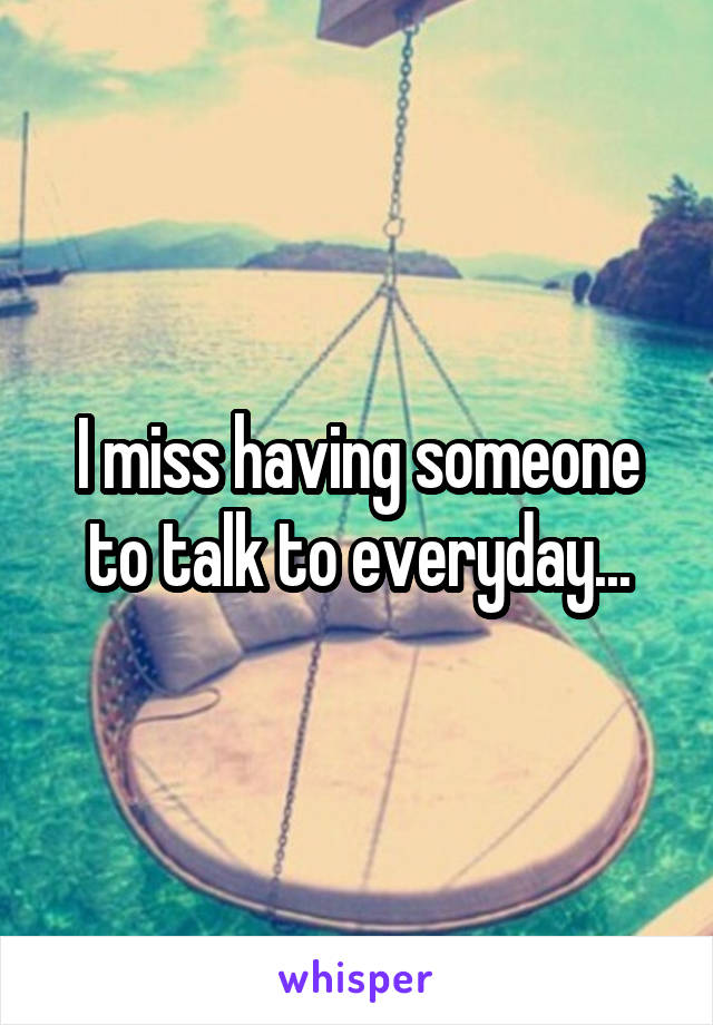 I miss having someone to talk to everyday...