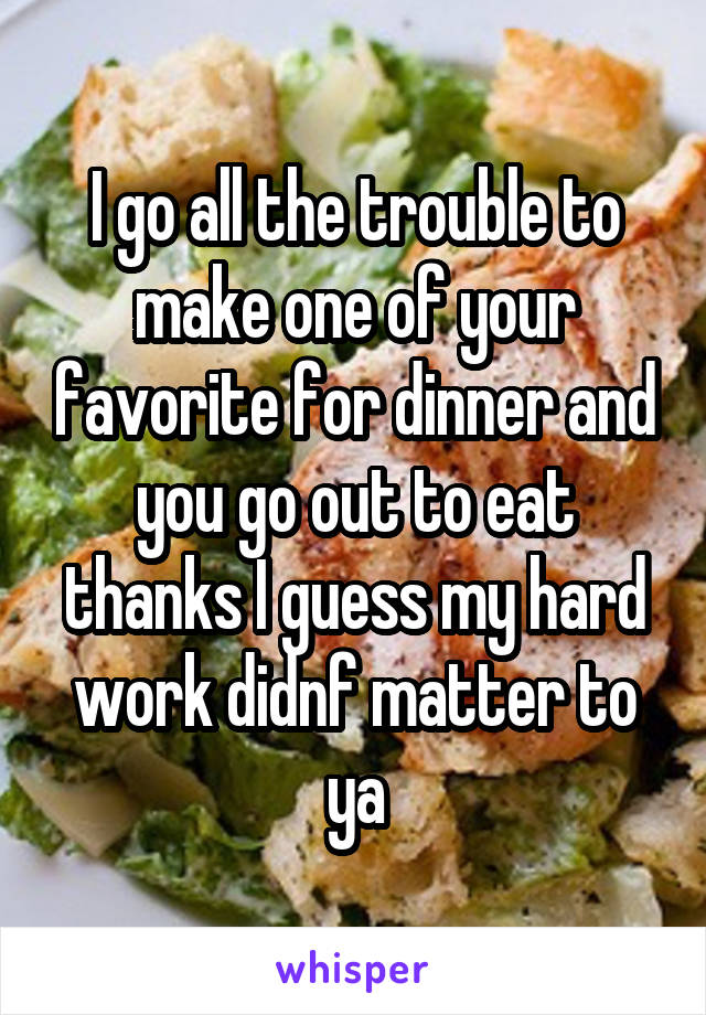 I go all the trouble to make one of your favorite for dinner and you go out to eat thanks I guess my hard work didnf matter to ya