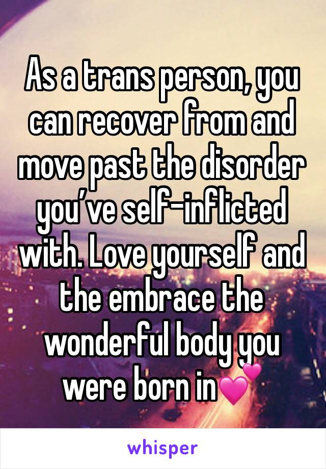 As a trans person, you can recover from and move past the disorder you've self-inflicted with. Love yourself and the embrace the wonderful body you were born in💕