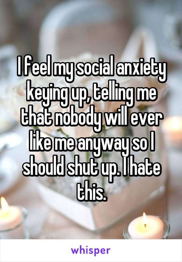 I feel my social anxiety keying up, telling me that nobody will ever like me anyway so I should shut up. I hate this.