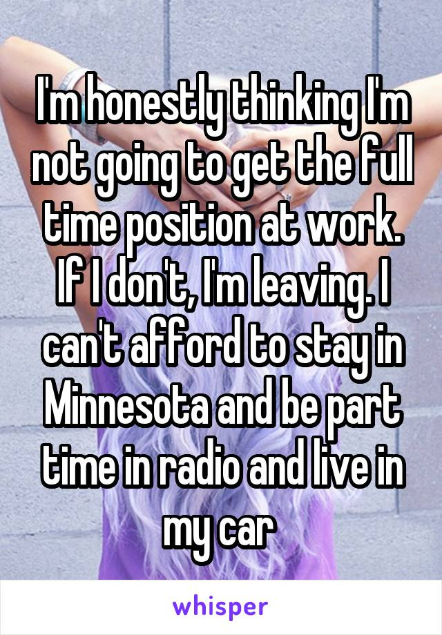 I'm honestly thinking I'm not going to get the full time position at work. If I don't, I'm leaving. I can't afford to stay in Minnesota and be part time in radio and live in my car