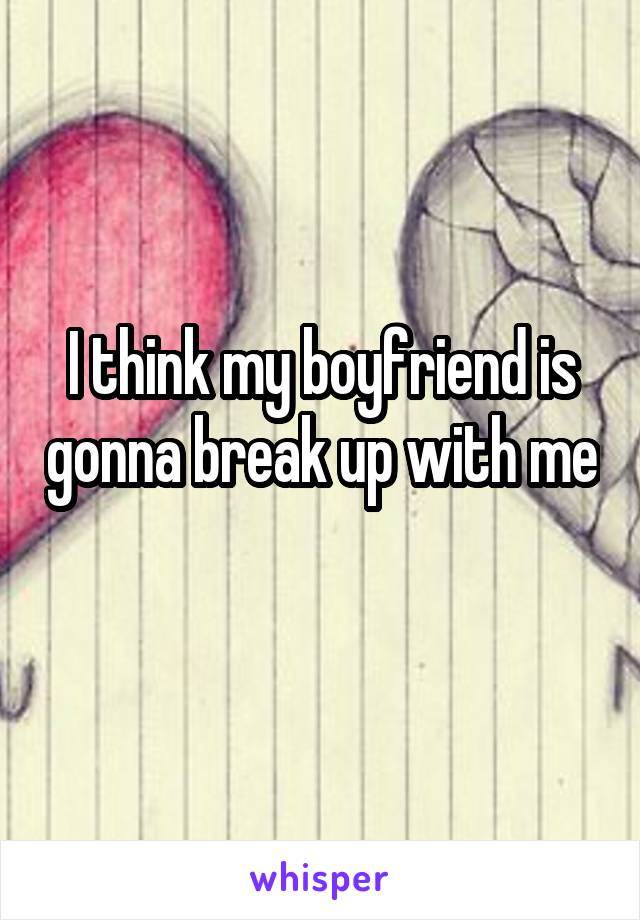 I think my boyfriend is gonna break up with me