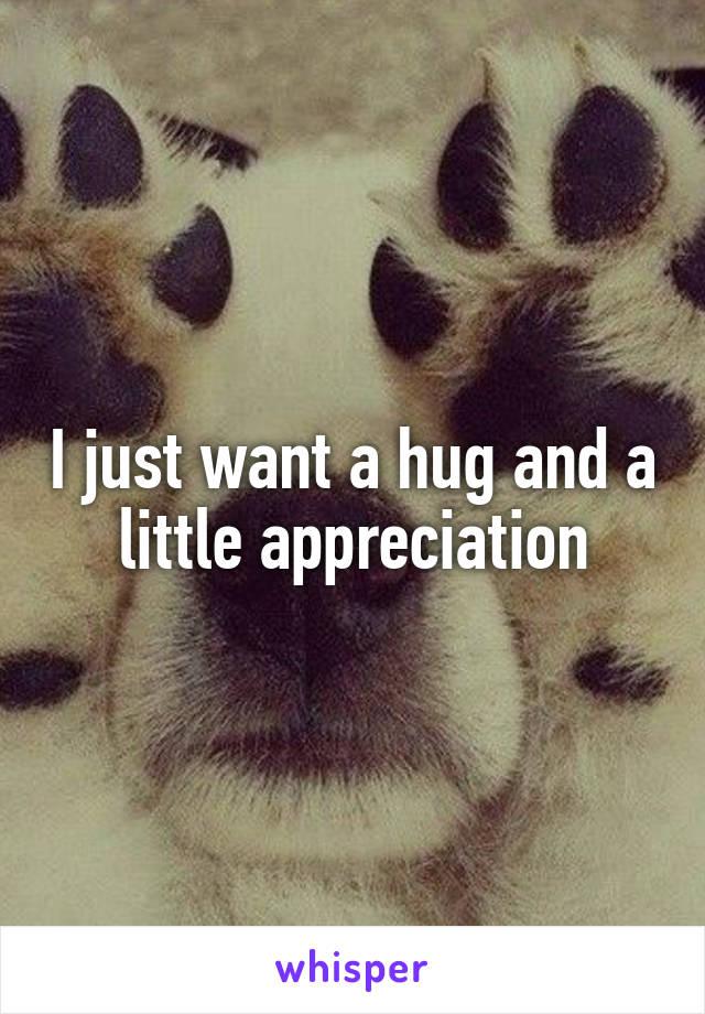 I just want a hug and a little appreciation