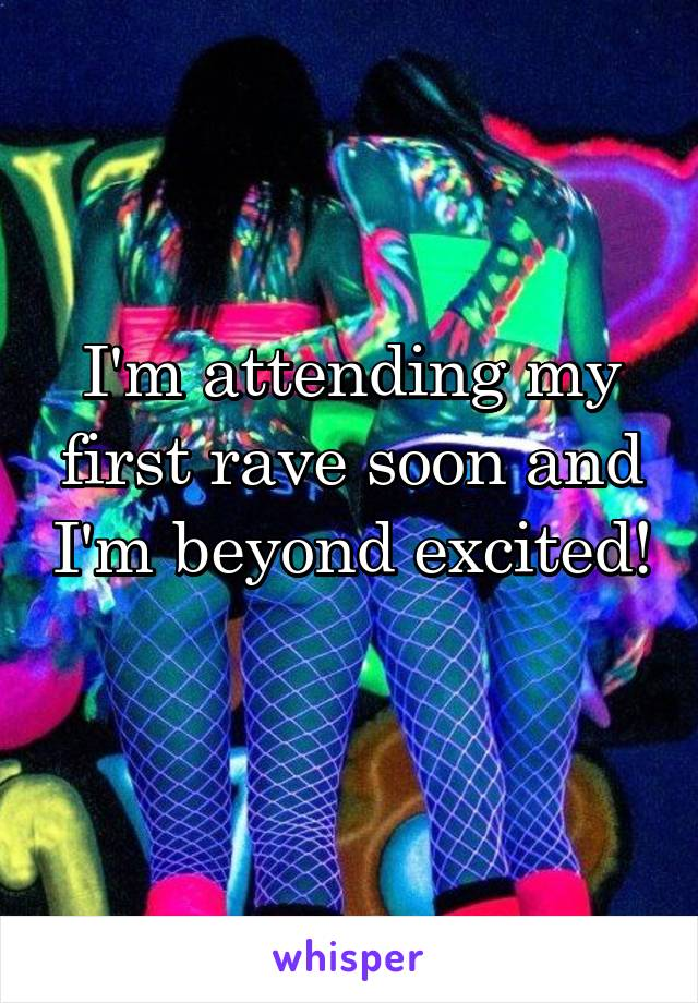 I'm attending my first rave soon and I'm beyond excited!