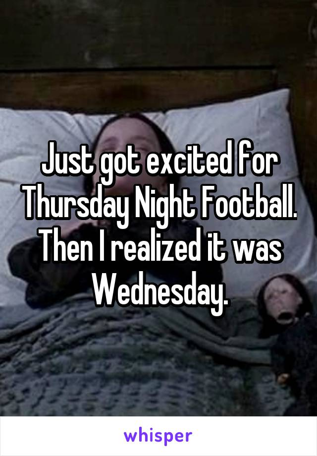 Just got excited for Thursday Night Football. Then I realized it was Wednesday.