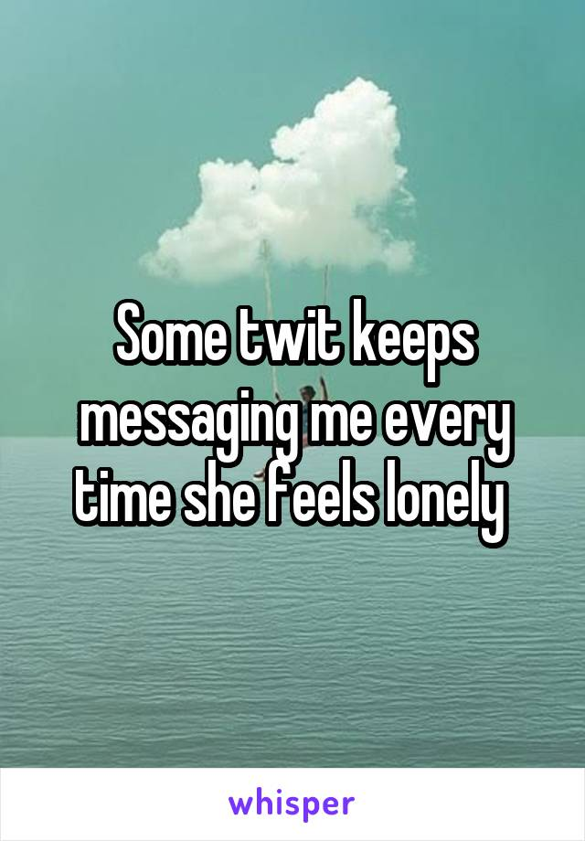 Some twit keeps messaging me every time she feels lonely