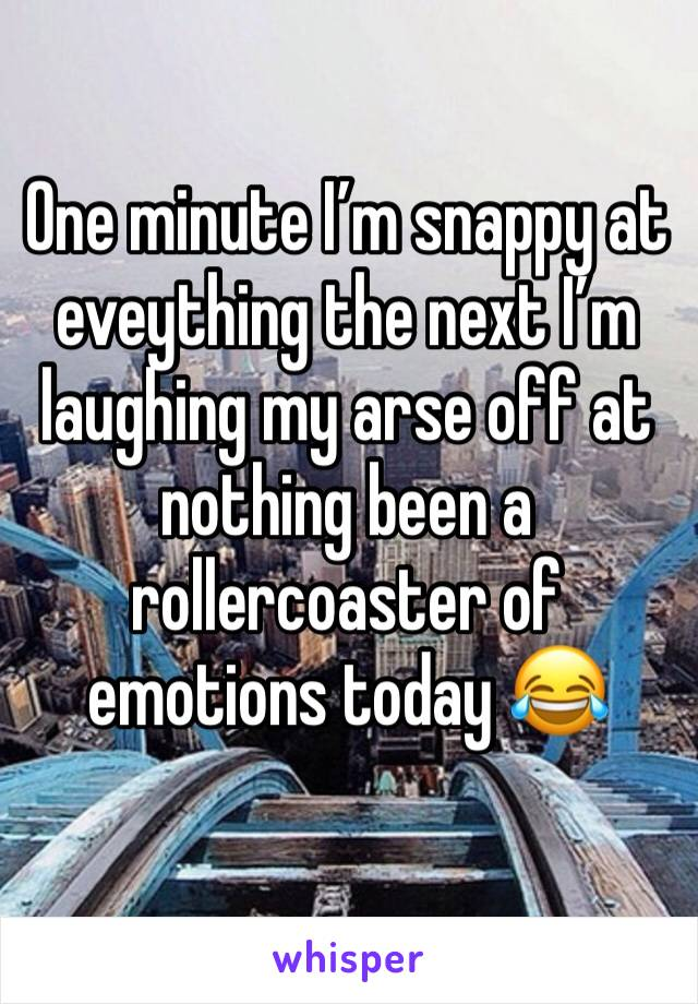 One minute I'm snappy at eveything the next I'm laughing my arse off at nothing been a rollercoaster of emotions today 😂