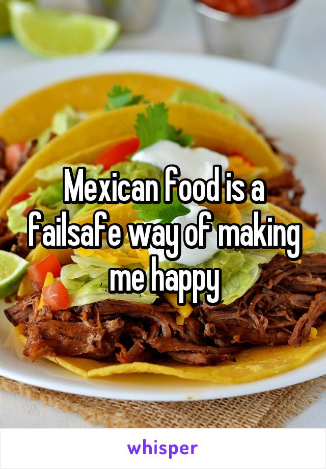 Mexican food is a failsafe way of making me happy