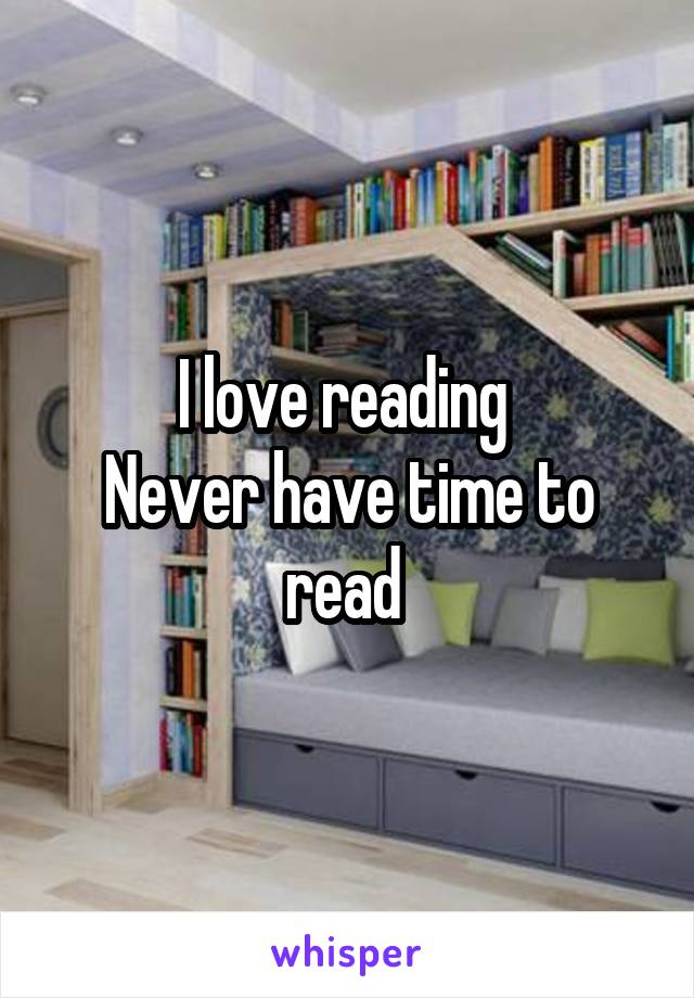 I love reading  Never have time to read