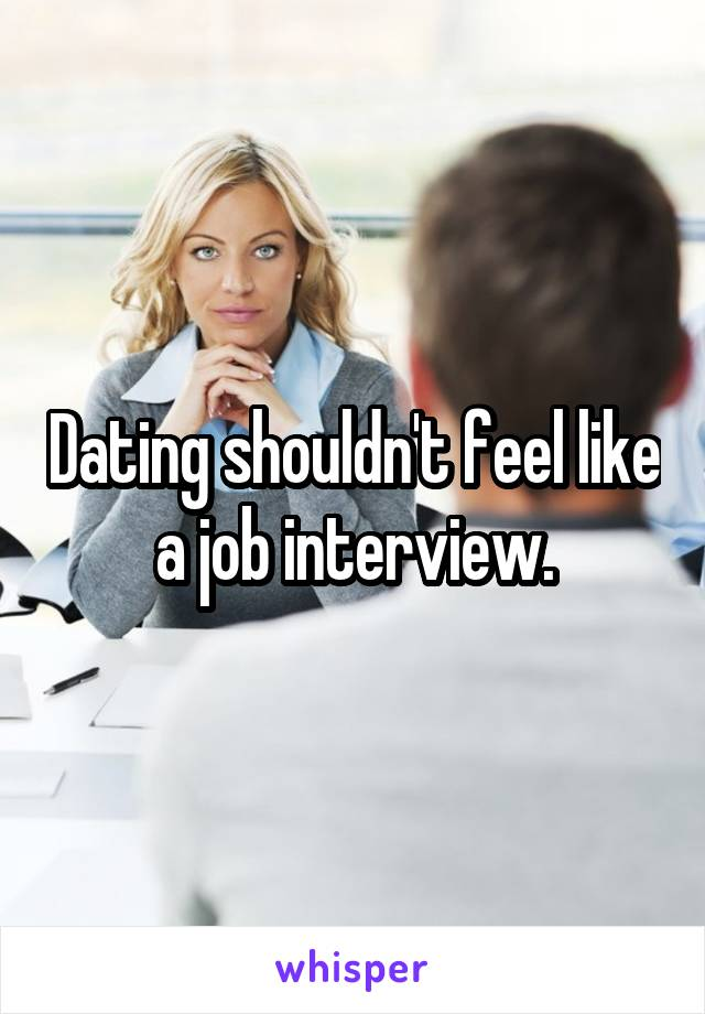 Dating shouldn't feel like a job interview.