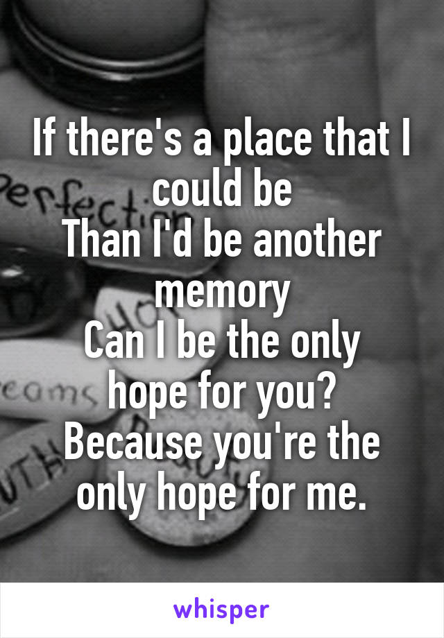 If there's a place that I could be Than I'd be another memory Can I be the only hope for you? Because you're the only hope for me.