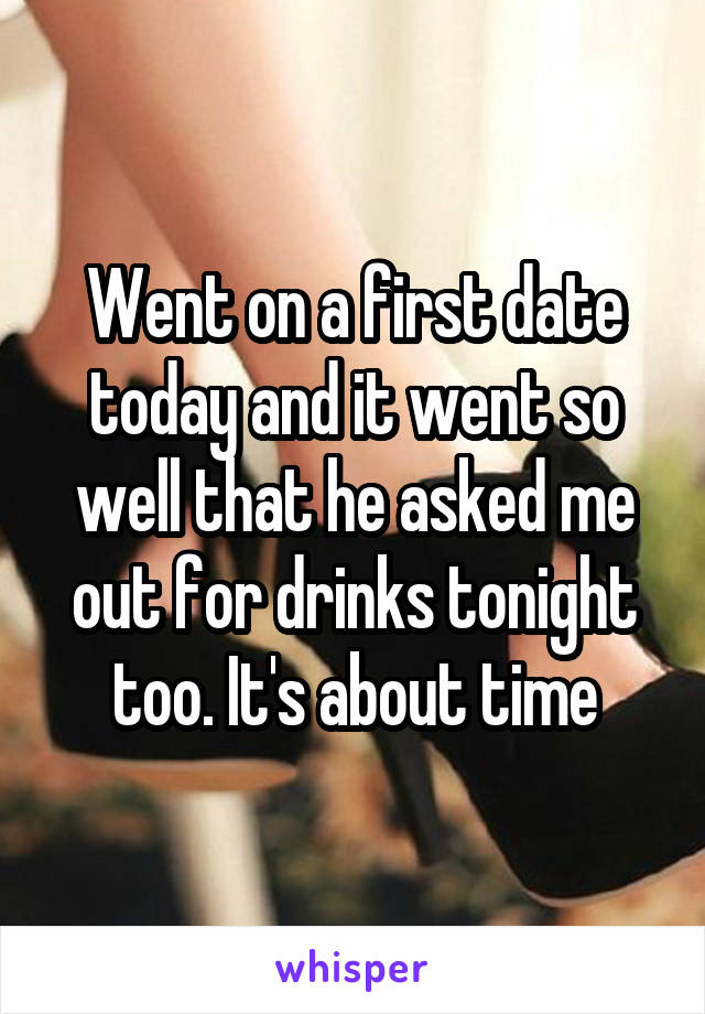 Went on a first date today and it went so well that he asked me out for drinks tonight too. It's about time