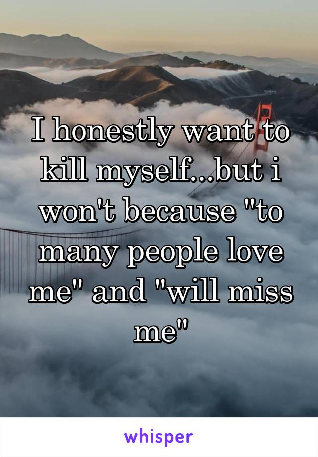 """I honestly want to kill myself...but i won't because """"to many people love me"""" and """"will miss me"""""""