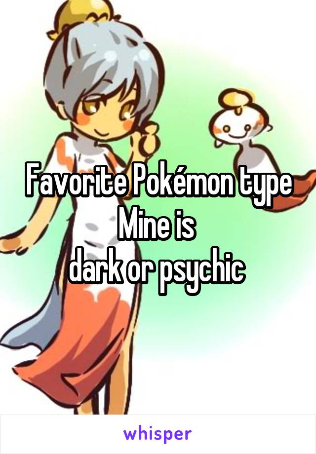 Favorite Pokémon type Mine is  dark or psychic