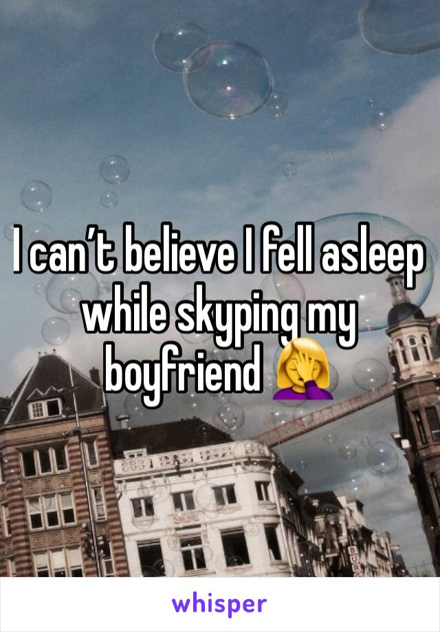I can't believe I fell asleep while skyping my boyfriend 🤦‍♀️