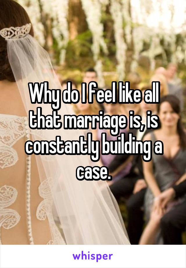 Why do I feel like all that marriage is, is constantly building a case.