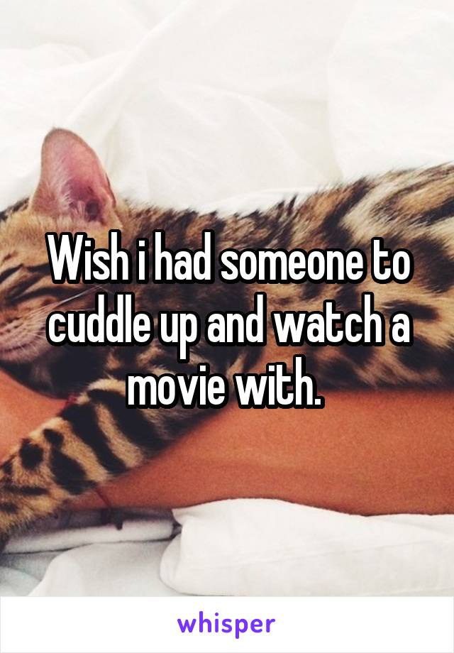 Wish i had someone to cuddle up and watch a movie with.