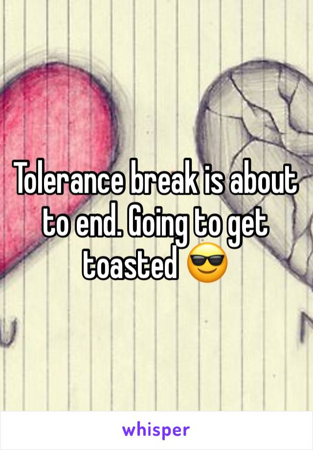 Tolerance break is about to end. Going to get toasted 😎