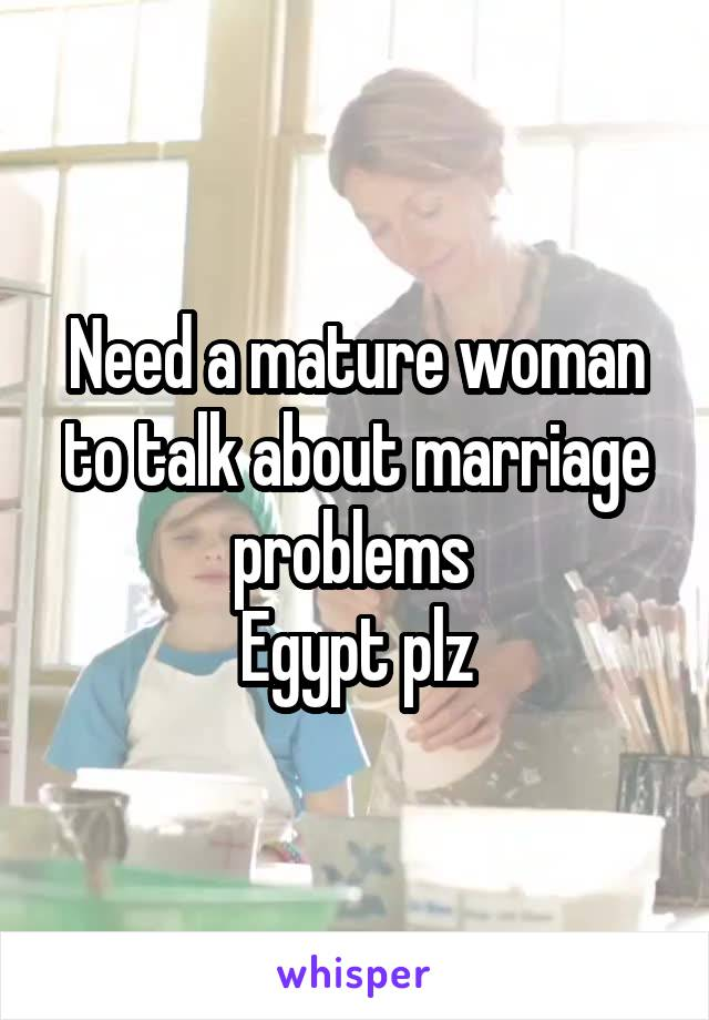 Need a mature woman to talk about marriage problems  Egypt plz