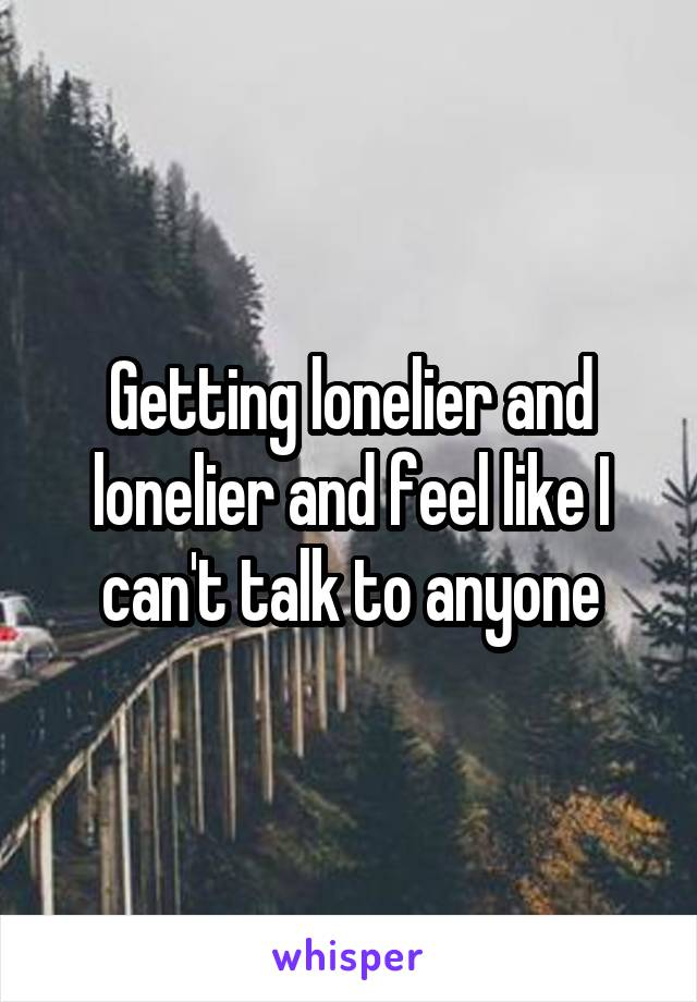 Getting lonelier and lonelier and feel like I can't talk to anyone
