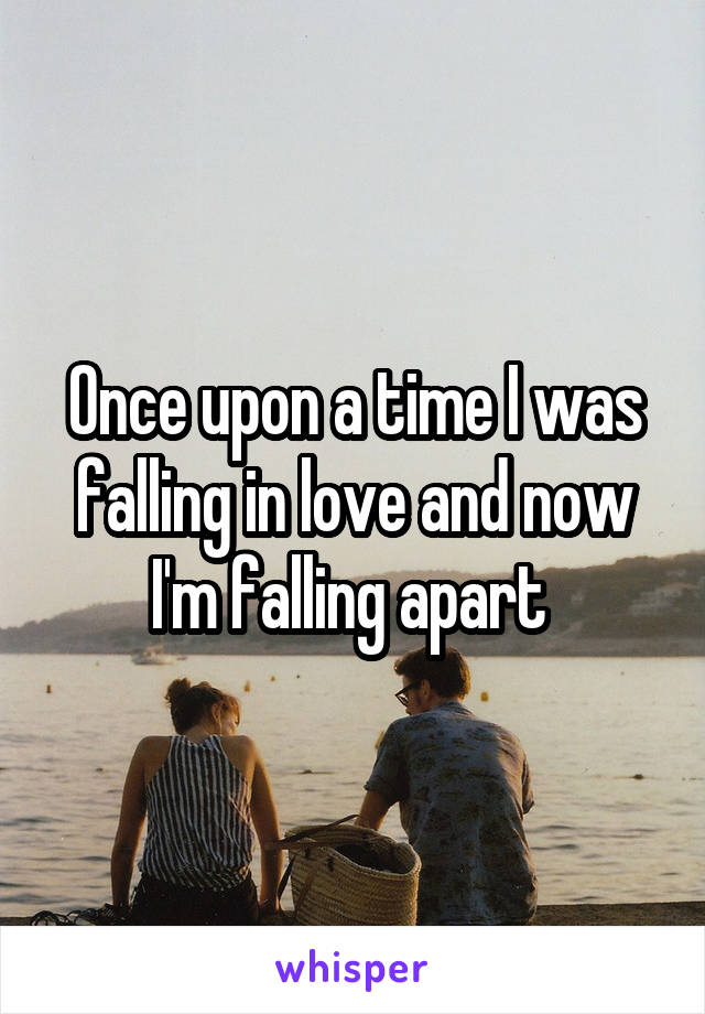 Once upon a time I was falling in love and now I'm falling apart