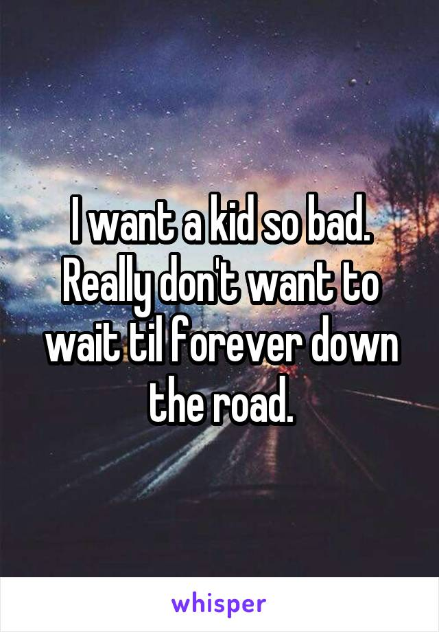 I want a kid so bad. Really don't want to wait til forever down the road.