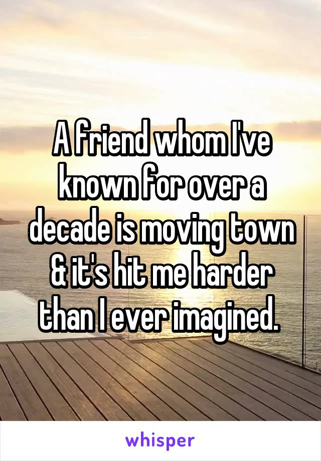A friend whom I've known for over a decade is moving town & it's hit me harder than I ever imagined.