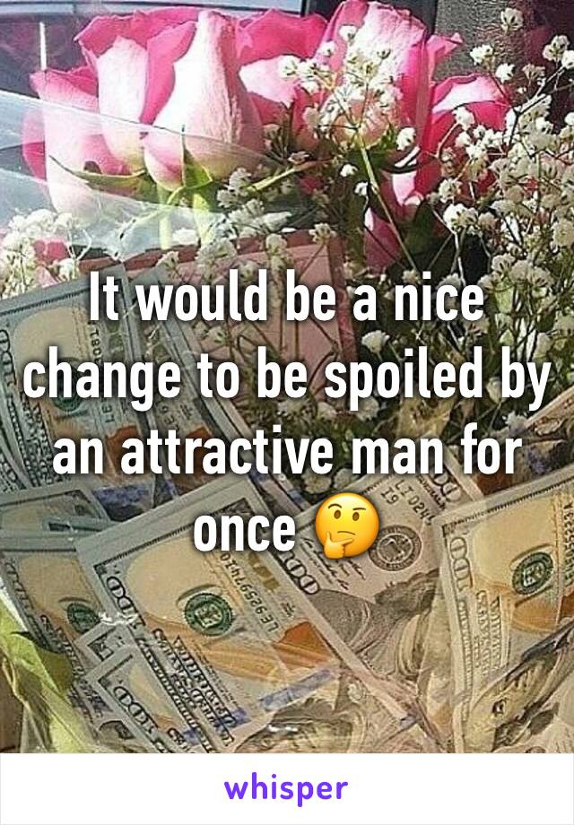 It would be a nice change to be spoiled by an attractive man for once 🤔