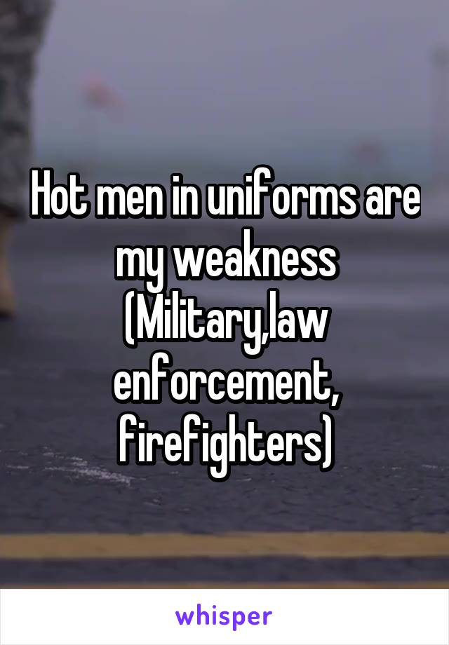 Hot men in uniforms are my weakness (Military,law enforcement, firefighters)