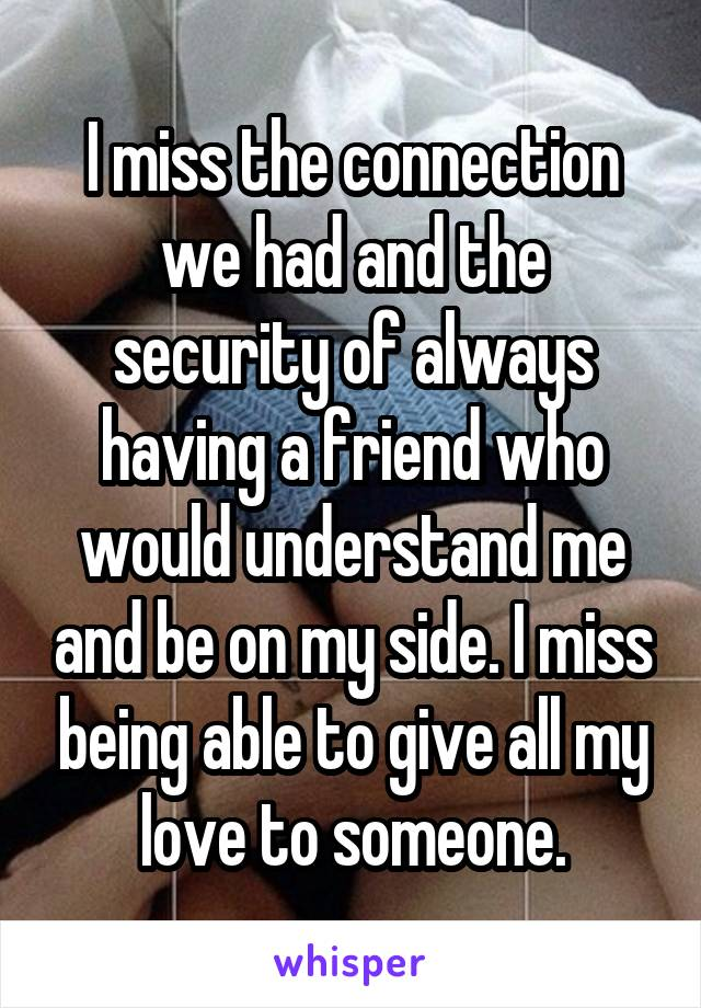 I miss the connection we had and the security of always having a friend who would understand me and be on my side. I miss being able to give all my love to someone.