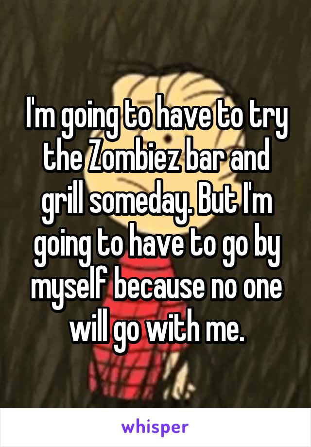 I'm going to have to try the Zombiez bar and grill someday. But I'm going to have to go by myself because no one will go with me.