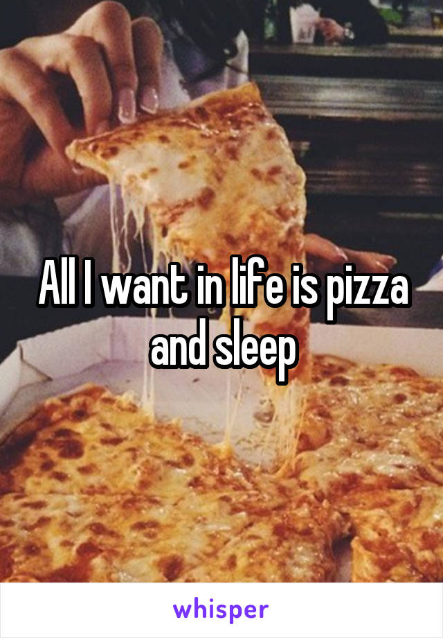 All I want in life is pizza and sleep