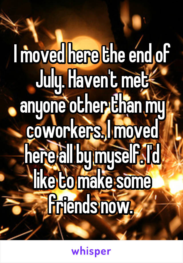I moved here the end of July. Haven't met anyone other than my coworkers. I moved here all by myself. I'd like to make some friends now.