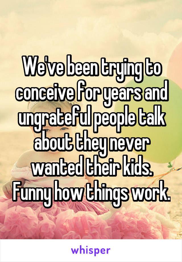 We've been trying to conceive for years and ungrateful people talk about they never wanted their kids. Funny how things work.