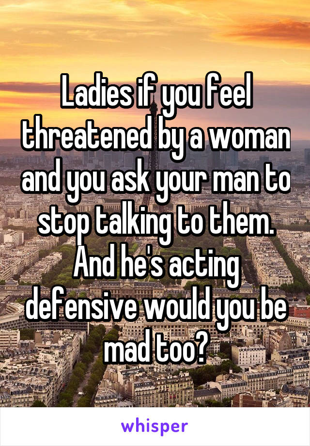 Ladies if you feel threatened by a woman and you ask your man to stop talking to them. And he's acting defensive would you be mad too?