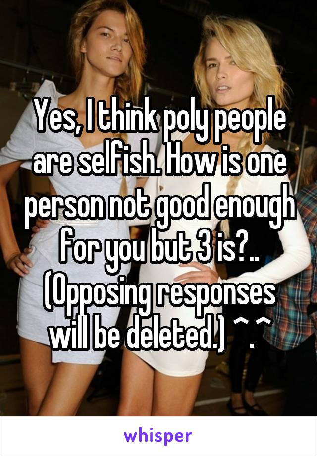 Yes, I think poly people are selfish. How is one person not good enough for you but 3 is?.. (Opposing responses will be deleted.) ^.^