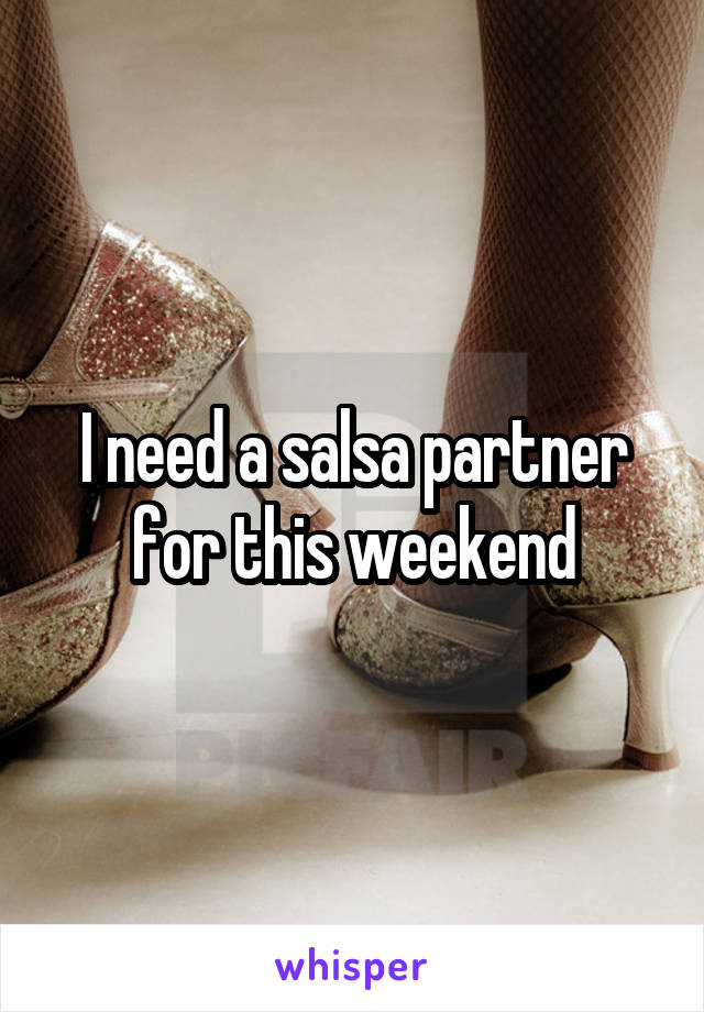 I need a salsa partner for this weekend