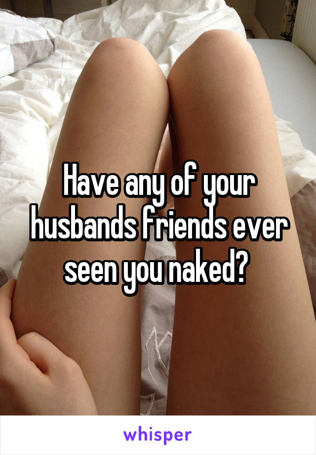 Have any of your husbands friends ever seen you naked?