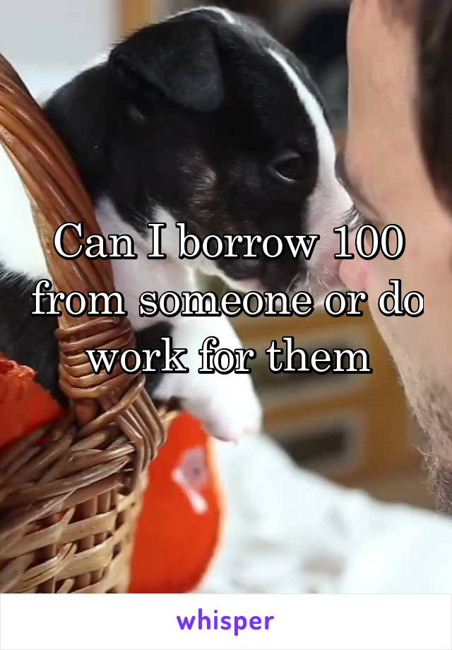 Can I borrow 100 from someone or do work for them