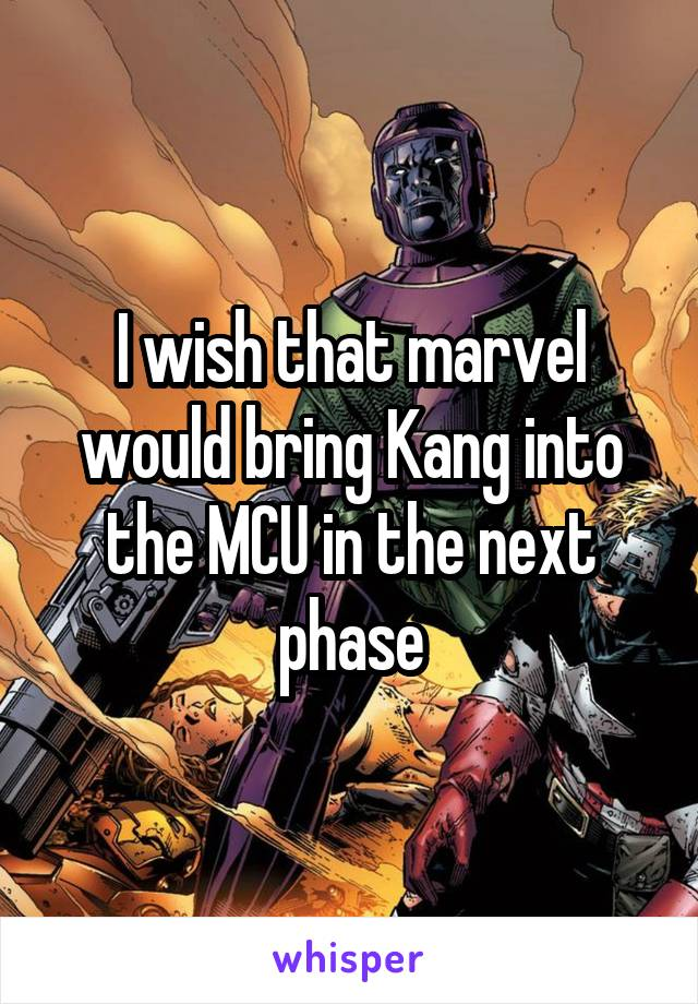 I wish that marvel would bring Kang into the MCU in the next phase