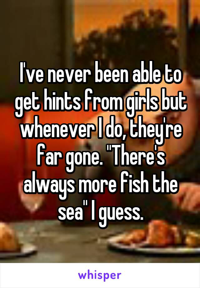 "I've never been able to get hints from girls but whenever I do, they're far gone. ""There's always more fish the sea"" I guess."