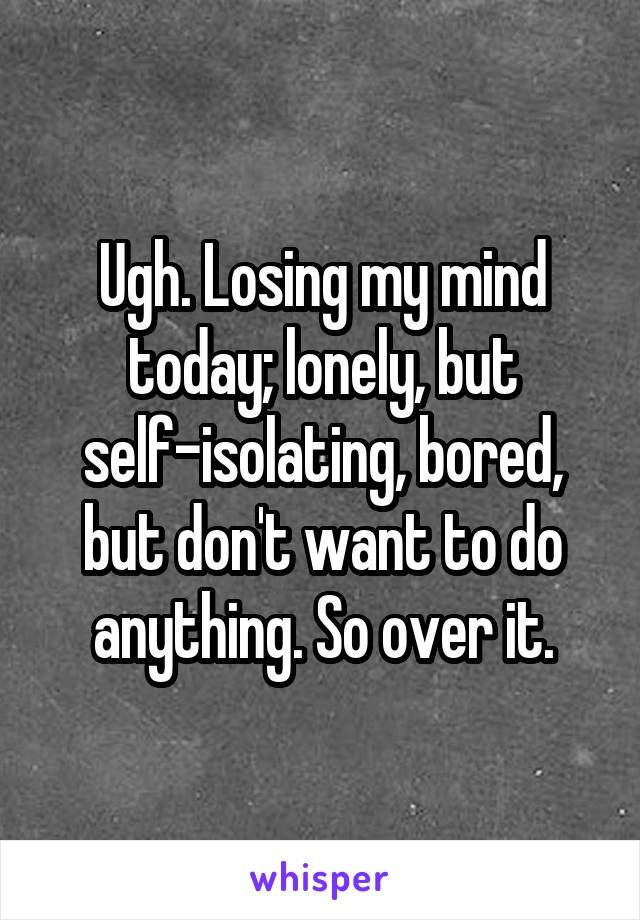 Ugh. Losing my mind today; lonely, but self-isolating, bored, but don't want to do anything. So over it.