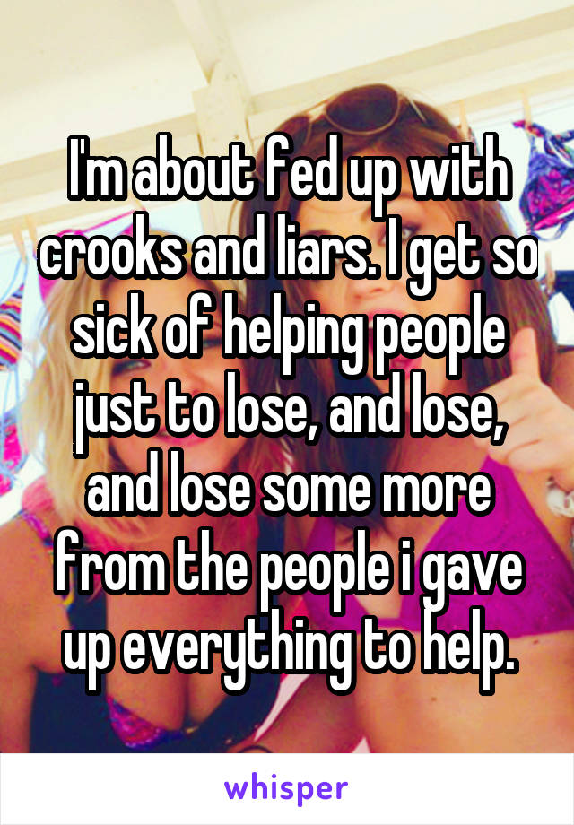 I'm about fed up with crooks and liars. I get so sick of helping people just to lose, and lose, and lose some more from the people i gave up everything to help.
