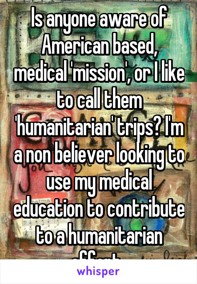 Is anyone aware of American based, medical 'mission', or I like to call them 'humanitarian' trips? I'm a non believer looking to use my medical education to contribute to a humanitarian effort.