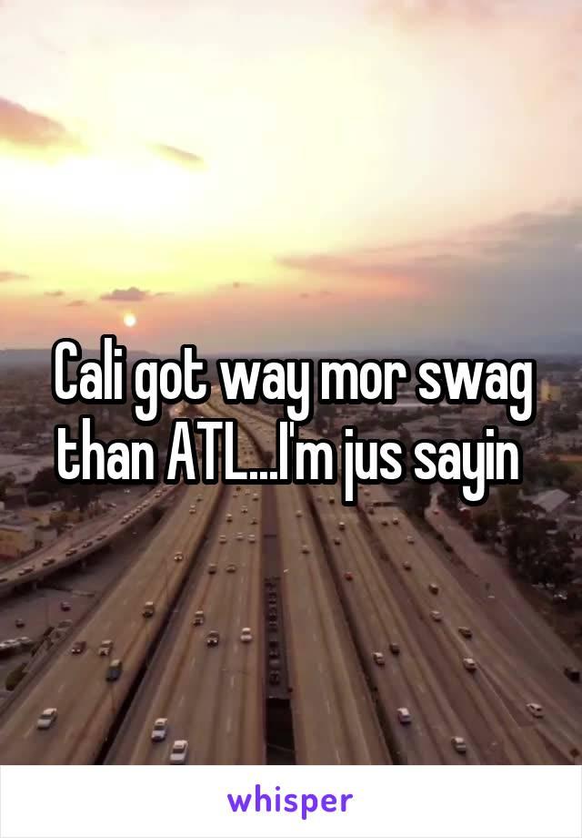 Cali got way mor swag than ATL...I'm jus sayin