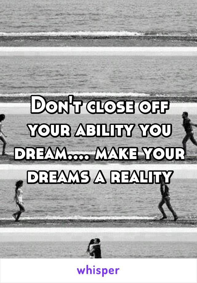 Don't close off your ability you dream.... make your dreams a reality