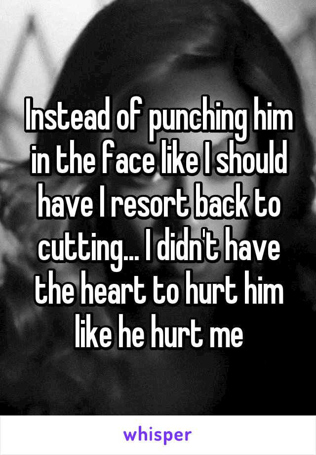 Instead of punching him in the face like I should have I resort back to cutting... I didn't have the heart to hurt him like he hurt me