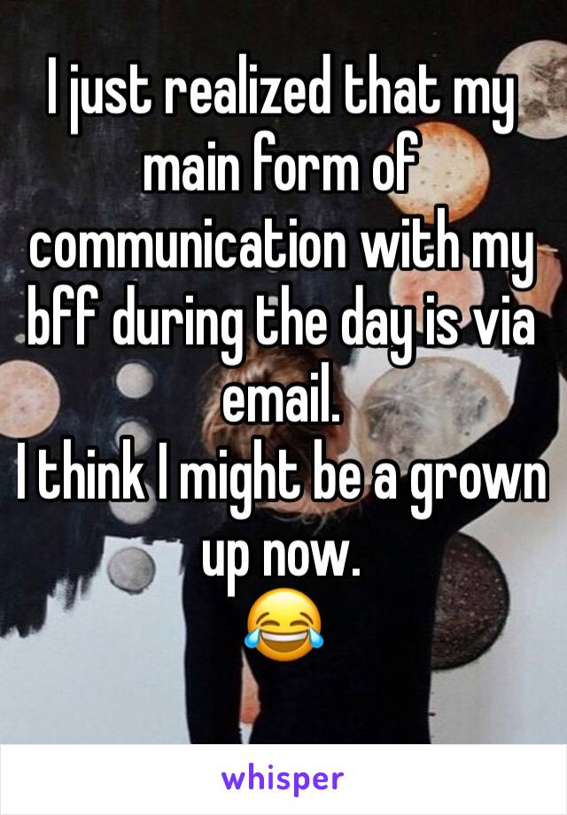 I just realized that my main form of communication with my bff during the day is via email. I think I might be a grown up now. 😂