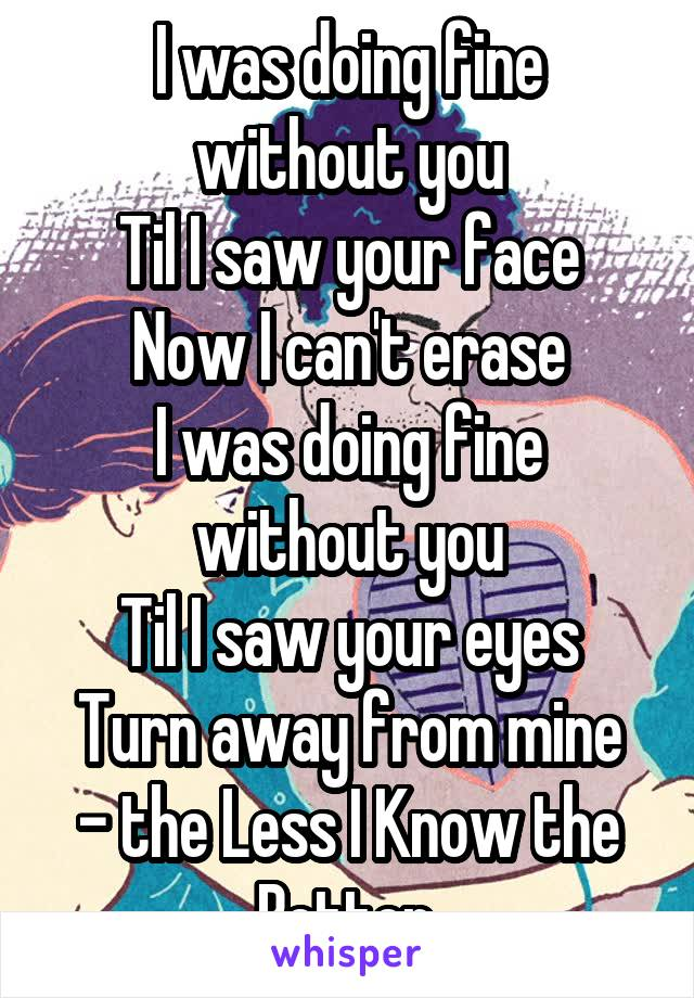 I was doing fine without you Til I saw your face Now I can't erase I was doing fine without you Til I saw your eyes Turn away from mine - the Less I Know the Better.
